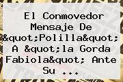 El Conmovedor Mensaje De &quot;Polilla&quot; A &quot;la <b>Gorda Fabiola</b>&quot; Ante Su ...