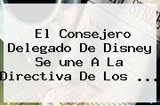 El Consejero Delegado De Disney Se <b>une</b> A La Directiva De Los ...