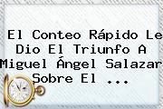 El Conteo Rápido Le Dio El Triunfo A Miguel Ángel Salazar Sobre El <b>...</b>