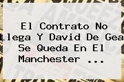 El Contrato No Llega Y David <b>De Gea</b> Se Queda En El Manchester <b>...</b>