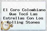 El Coro Colombiano Que Tocó Las Estrellas Con Los <b>Rolling Stones</b>