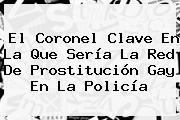 El Coronel Clave En La Que Sería La Red De Prostitución Gay En La Policía