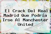 El Crack Del Real Madrid Que Podría Irse Al <b>Manchester United</b>