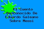 El Cuento Desconocido De <b>Eduardo Galeano</b> Sobre Messi