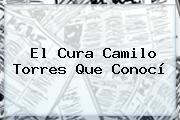 El Cura <b>Camilo Torres</b> Que Conocí