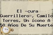 El ?cura Guerrillero?, <b>Camilo Torres</b>, Un ícono A 50 Años De Su Muerte