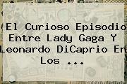 El Curioso Episodio Entre Lady Gaga Y <b>Leonardo DiCaprio</b> En Los <b>...</b>