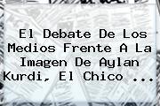 El Debate De Los Medios Frente A La Imagen De <b>Aylan Kurdi</b>, El Chico <b>...</b>