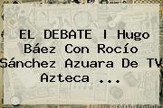 EL DEBATE | Hugo Báez Con Rocío Sánchez Azuara De <b>TV Azteca</b> <b>...</b>
