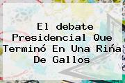El <b>debate Presidencial</b> Que Terminó En Una Riña De Gallos