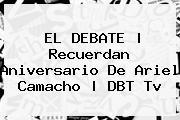 EL DEBATE | Recuerdan Aniversario De <b>Ariel Camacho</b> | DBT Tv