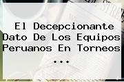 El Decepcionante Dato De Los Equipos Peruanos En Torneos ...