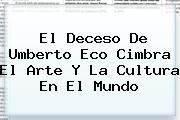 El Deceso De <b>Umberto Eco</b> Cimbra El Arte Y La Cultura En El Mundo