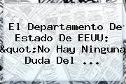 """El Departamento De Estado De <b>EEUU</b>: """"No Hay Ninguna Duda Del ..."""
