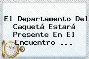 El Departamento Del Caquetá Estará Presente En El Encuentro ...
