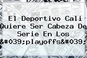 El <b>Deportivo Cali</b> Quiere Ser Cabeza De Serie En Los 'playoffs'