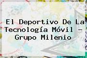 El Deportivo De La Tecnología Móvil - Grupo <b>Milenio</b>
