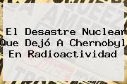 El Desastre Nuclear Que Dejó A <b>Chernobyl</b> En Radioactividad