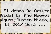 El <b>deseo</b> De Arturo Vidal En <b>Año Nuevo</b>: &quot;Junten Miedo, El <b>2017</b> Será ...