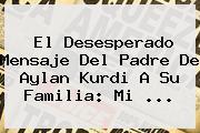El Desesperado Mensaje Del Padre De <b>Aylan Kurdi</b> A Su Familia: Mi <b>...</b>