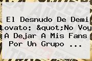 El Desnudo De <b>Demi Lovato</b>: &quot;No Voy A Dejar A Mis Fans Por Un Grupo ...