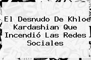 El Desnudo De <b>Khloe Kardashian</b> Que Incendió Las Redes Sociales