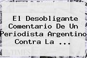 El Desobligante Comentario De Un Periodista Argentino Contra La <b>...</b>