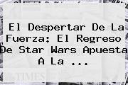 El Despertar De La Fuerza: El Regreso De <b>Star Wars</b> Apuesta A La <b>...</b>