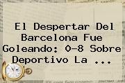El Despertar Del Barcelona Fue Goleando: 0-8 Sobre Deportivo La <b>...</b>