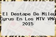 El Destape De <b>Miley Cyrus</b> En Los MTV VMA 2015