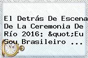 El Detrás De Escena De La Ceremonia De <b>Río 2016</b>: &quot;Eu Sou Brasileiro ...