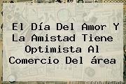 El <b>Día Del Amor Y La Amistad</b> Tiene Optimista Al Comercio Del área
