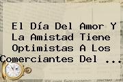 El <b>Día Del Amor Y La Amistad</b> Tiene Optimistas A Los Comerciantes Del <b>...</b>