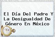 El <b>Día Del Padre</b> Y La Desigualdad De Género En México