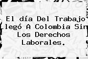 El <b>día Del Trabajo</b> Llegó A Colombia Sin Los Derechos Laborales.