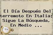 El Día Después Del <b>terremoto En Italia</b>: Sigue La Búsqueda, En Medio ...