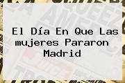 El Día En Que Las <b>mujeres</b> Pararon Madrid
