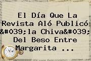 El Día Que La Revista Aló Publicó 'la Chiva' Del Beso Entre <b>Margarita</b> ...