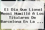 El Día Que Lionel Messi Humilló A Los Titulares De <b>Barcelona</b> En La ...
