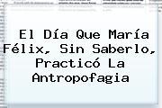 El Día Que <b>María Félix</b>, Sin Saberlo, Practicó La Antropofagia