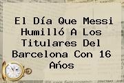 El Día Que Messi Humilló A Los Titulares Del <b>Barcelona</b> Con 16 Años