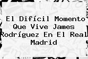 El Difícil Momento Que Vive James Rodríguez En El <b>Real Madrid</b>