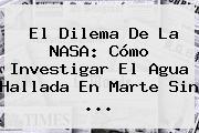 El Dilema De La NASA: Cómo Investigar El Agua Hallada En <b>Marte</b> Sin <b>...</b>