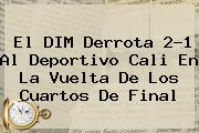 El DIM Derrota 2-1 Al <b>Deportivo Cali</b> En La Vuelta De Los Cuartos De Final