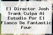 El Director Josh Trank Culpa Al Estudio Por El Fiasco De <b>Fantastic Four</b>