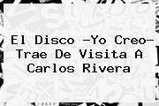 El Disco ?Yo Creo? Trae De Visita A <b>Carlos Rivera</b>