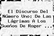 El Discurso Del Número Uno: De Las Lágrimas A Los Sueños De <b>Roger</b> ...
