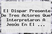 El Dispar Presente De Tres Actores Que Interpretaron A <b>Jesús</b> En El ...