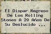 El Dispar Regreso De Los <b>Rolling Stones</b> A 20 Años De Su Deslucido <b>...</b>