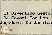 El Divertido Gesto De Cavani Con Los Jugadores De <b>Jamaica</b>